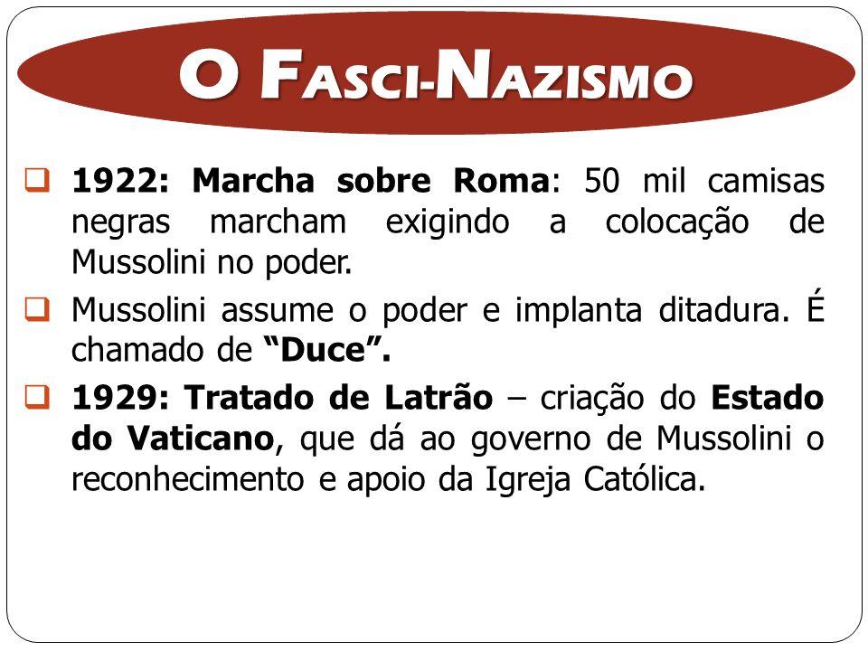 O F ASCI- N AZISMO 1922: Marcha sobre Roma: 50 mil camisas negras marcham exigindo a colocação de Mussolini no poder. Mussolini assume o poder e impla