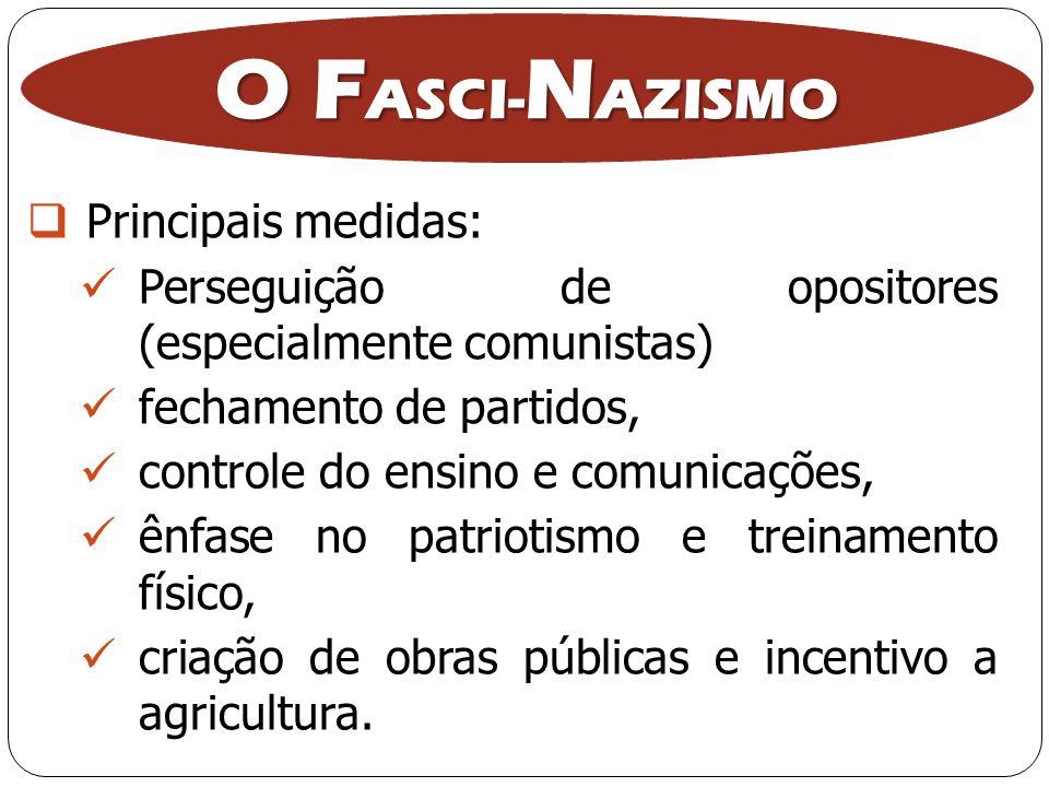 O F ASCI- N AZISMO Principais medidas: Perseguição de opositores (especialmente comunistas) fechamento de partidos, controle do ensino e comunicações,