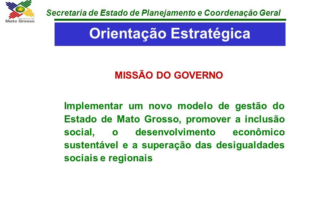 Secretaria de Estado de Planejamento e Coordenação Geral MISSÃO DO GOVERNO Implementar um novo modelo de gestão do Estado de Mato Grosso, promover a i