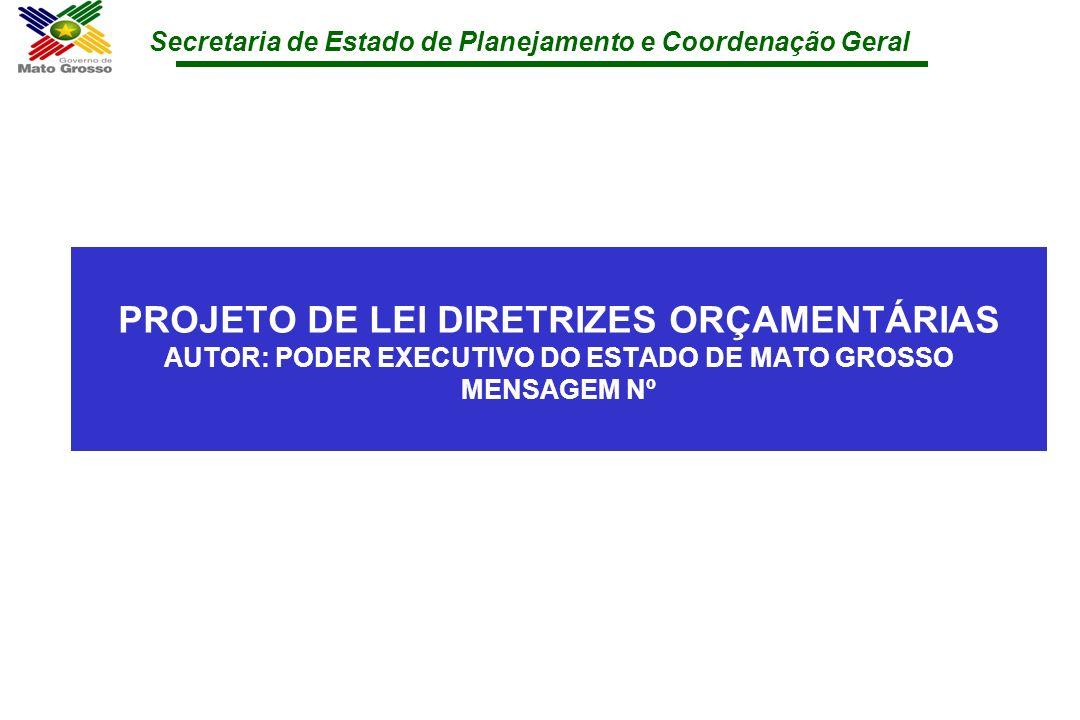 Secretaria de Estado de Planejamento e Coordenação Geral PROJETO DE LEI DIRETRIZES ORÇAMENTÁRIAS AUTOR: PODER EXECUTIVO DO ESTADO DE MATO GROSSO MENSA