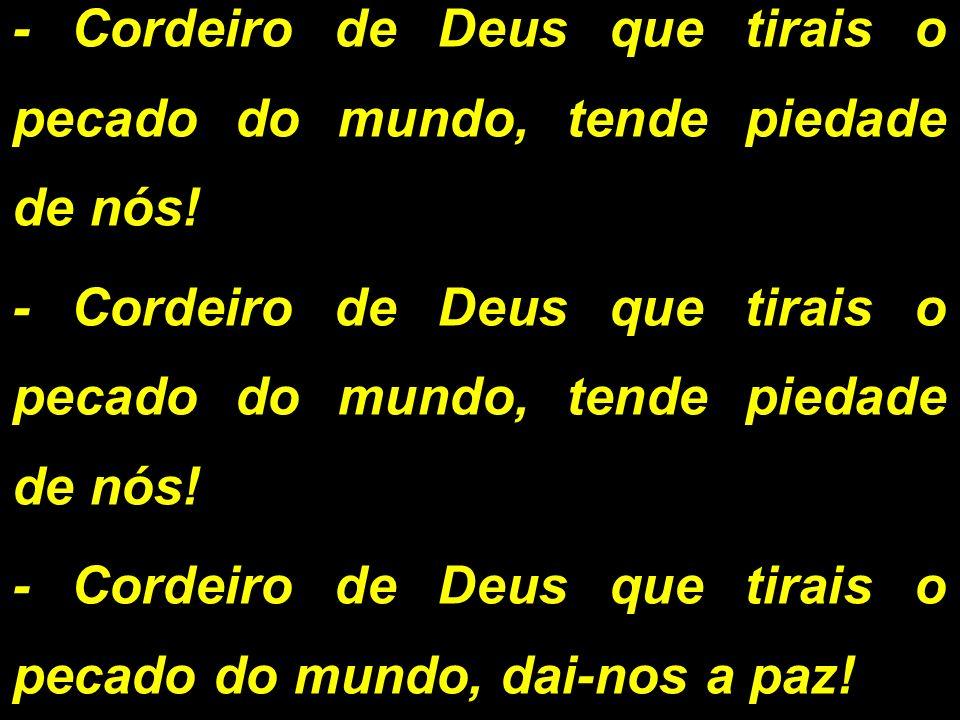 - Cordeiro de Deus que tirais o pecado do mundo, tende piedade de nós! - Cordeiro de Deus que tirais o pecado do mundo, dai-nos a paz!
