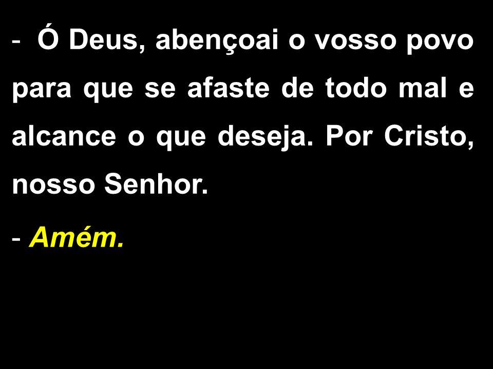 - Ó Deus, abençoai o vosso povo para que se afaste de todo mal e alcance o que deseja. Por Cristo, nosso Senhor. - Amém.