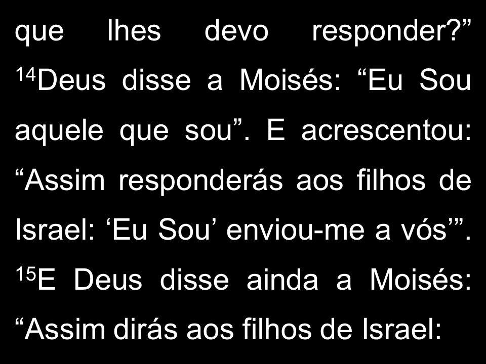 que lhes devo responder? 14 Deus disse a Moisés: Eu Sou aquele que sou. E acrescentou: Assim responderás aos filhos de Israel: Eu Sou enviou-me a vós.
