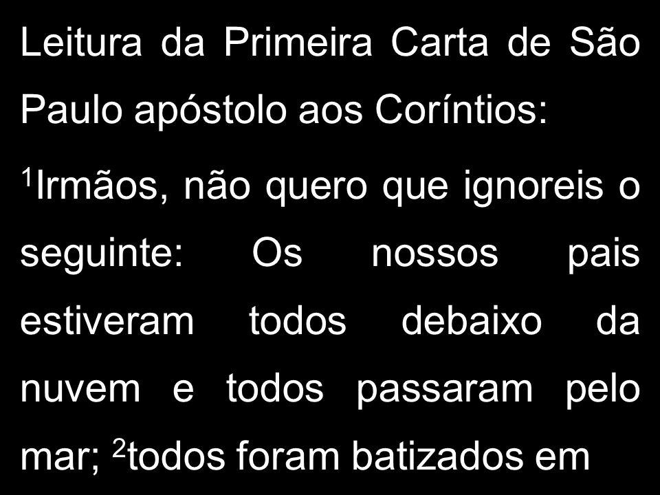 Leitura da Primeira Carta de São Paulo apóstolo aos Coríntios: 1 Irmãos, não quero que ignoreis o seguinte: Os nossos pais estiveram todos debaixo da