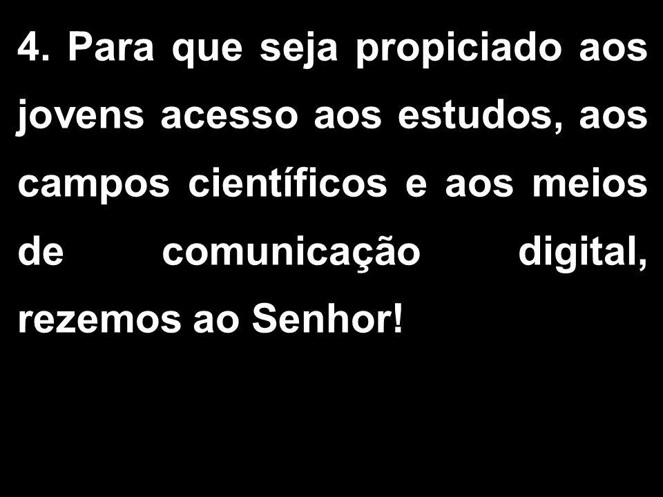4. Para que seja propiciado aos jovens acesso aos estudos, aos campos científicos e aos meios de comunicação digital, rezemos ao Senhor!