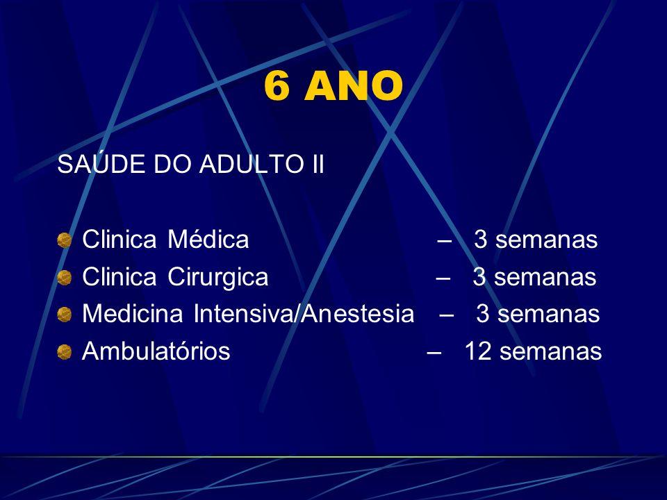 6 ANO SAÚDE DO ADULTO II Clinica Médica – 3 semanas Clinica Cirurgica – 3 semanas Medicina Intensiva/Anestesia – 3 semanas Ambulatórios – 12 semanas
