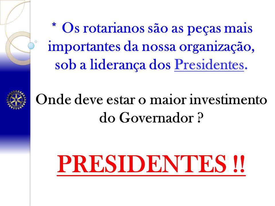 * Os rotarianos são as peças mais importantes da nossa organização, sob a liderança dos Presidentes. Onde deve estar o maior investimento do Governado