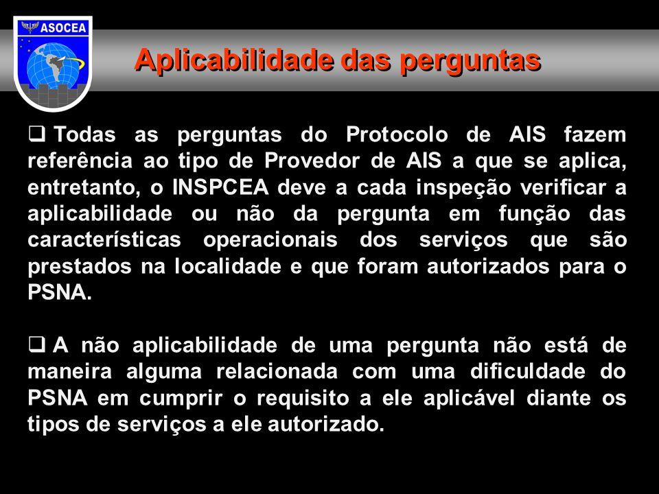 Todas as perguntas do Protocolo de AIS fazem referência ao tipo de Provedor de AIS a que se aplica, entretanto, o INSPCEA deve a cada inspeção verificar a aplicabilidade ou não da pergunta em função das características operacionais dos serviços que são prestados na localidade e que foram autorizados para o PSNA.