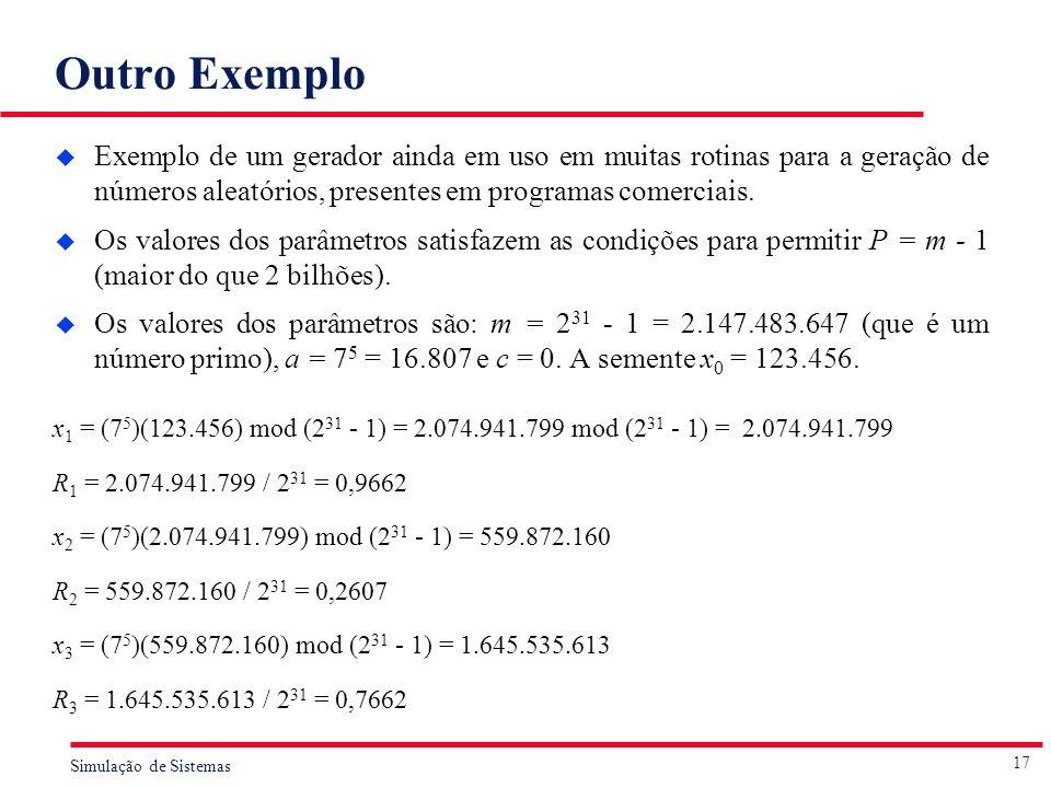 17 Simulação de Sistemas Outro Exemplo u Exemplo de um gerador ainda em uso em muitas rotinas para a geração de números aleatórios, presentes em progr