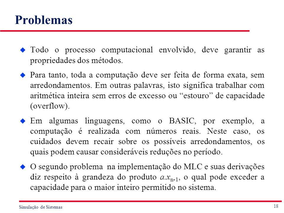 18 Simulação de Sistemas Problemas u Todo o processo computacional envolvido, deve garantir as propriedades dos métodos. u Para tanto, toda a computaç
