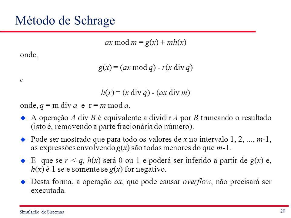 20 Simulação de Sistemas Método de Schrage ax mod m = g(x) + mh(x) onde, g(x) = (ax mod q) - r(x div q) e h(x) = (x div q) - (ax div m) onde, q = m di