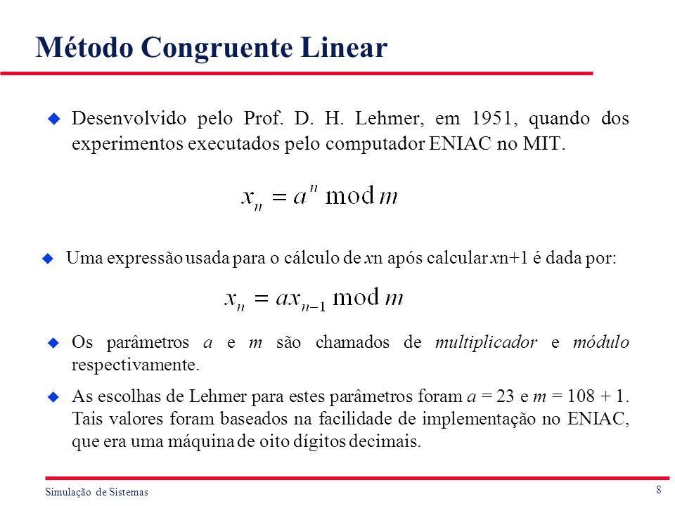 8 Simulação de Sistemas Método Congruente Linear u Desenvolvido pelo Prof. D. H. Lehmer, em 1951, quando dos experimentos executados pelo computador E