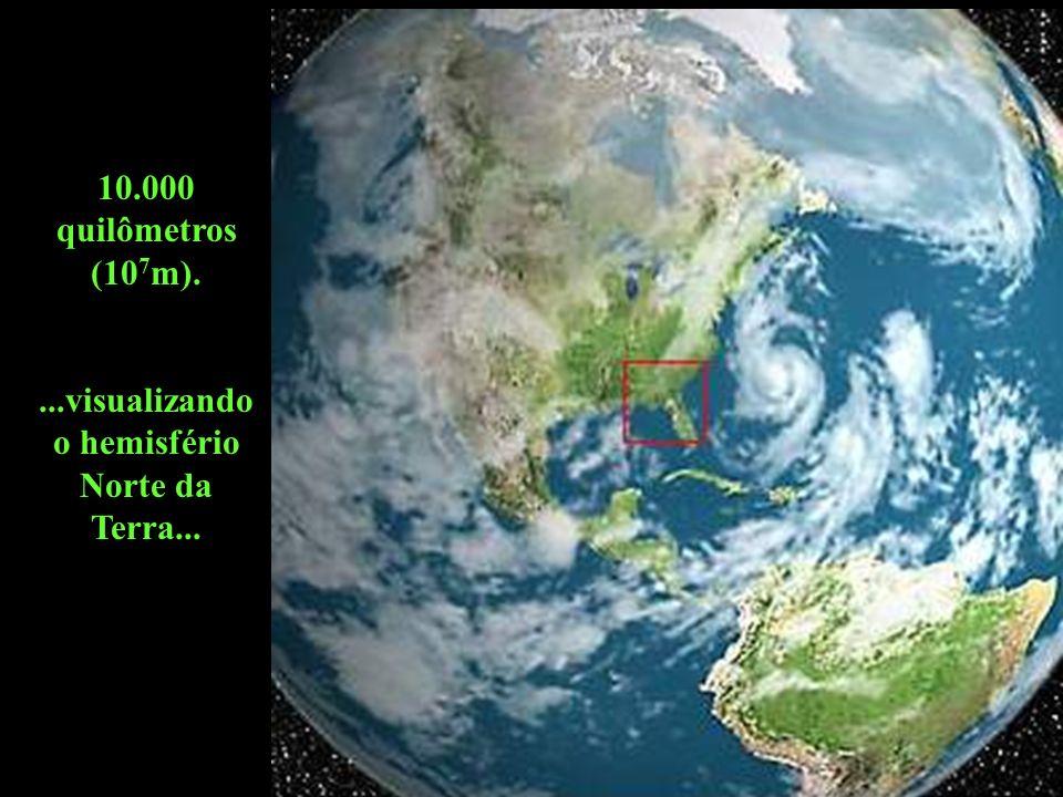 10.000 quilômetros (10 7 m)....visualizando o hemisfério Norte da Terra...