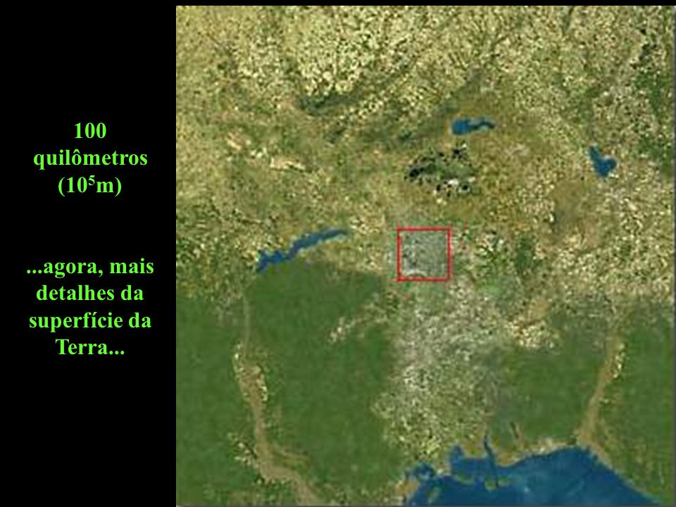 100 quilômetros (10 5 m)...agora, mais detalhes da superfície da Terra...