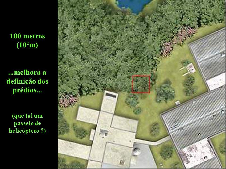 100 metros (10 2 m)...melhora a definição dos prédios... (que tal um passeio de helicóptero ?)