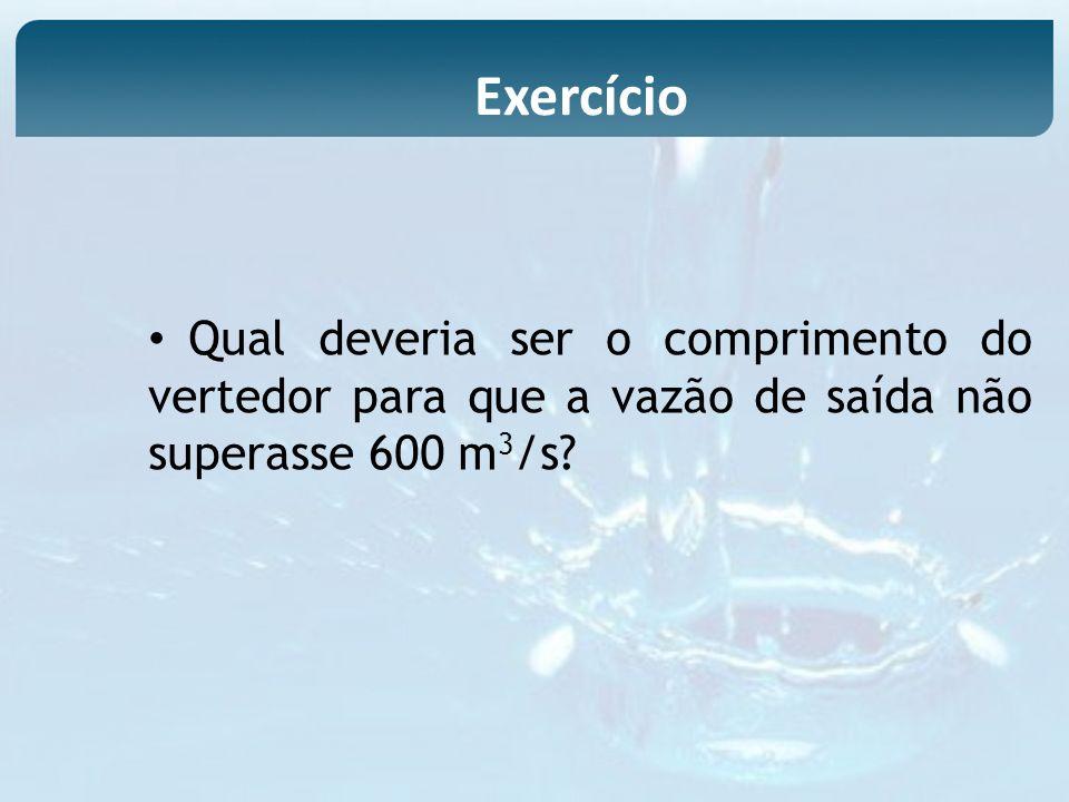 Qual deveria ser o comprimento do vertedor para que a vazão de saída não superasse 600 m 3 /s? Exercício