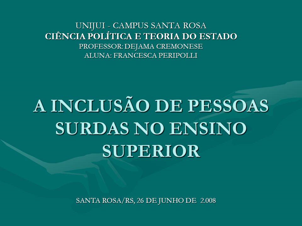 A INCLUSÃO DE PESSOAS SURDAS NO ENSINO SUPERIOR UNIJUI - CAMPUS SANTA ROSA CIÊNCIA POLÍTICA E TEORIA DO ESTADO PROFESSOR: DEJAMA CREMONESE ALUNA: FRANCESCA PERIPOLLI SANTA ROSA/RS, 26 DE JUNHO DE 2.008