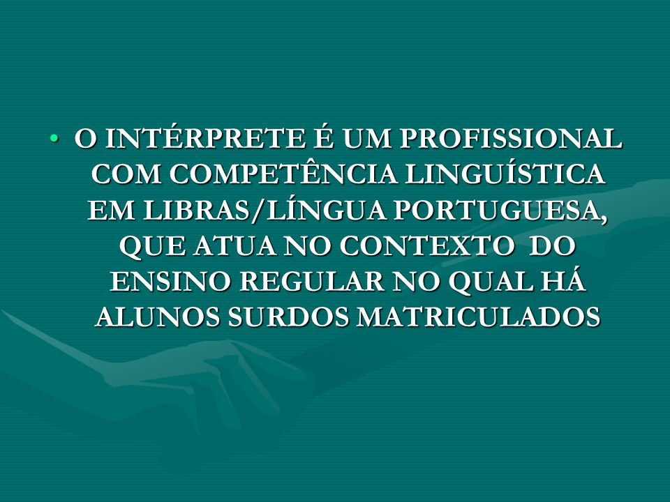 O INTÉRPRETE É UM PROFISSIONAL COM COMPETÊNCIA LINGUÍSTICA EM LIBRAS/LÍNGUA PORTUGUESA, QUE ATUA NO CONTEXTO DO ENSINO REGULAR NO QUAL HÁ ALUNOS SURDOS MATRICULADOSO INTÉRPRETE É UM PROFISSIONAL COM COMPETÊNCIA LINGUÍSTICA EM LIBRAS/LÍNGUA PORTUGUESA, QUE ATUA NO CONTEXTO DO ENSINO REGULAR NO QUAL HÁ ALUNOS SURDOS MATRICULADOS