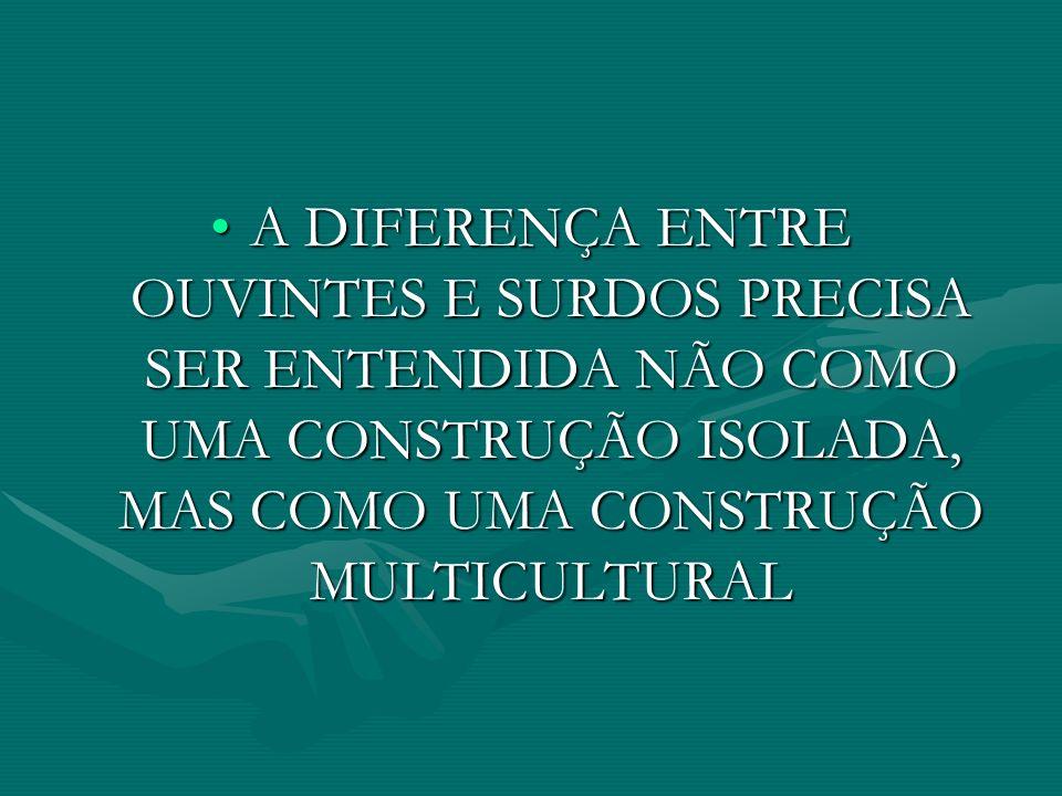 A DIFERENÇA ENTRE OUVINTES E SURDOS PRECISA SER ENTENDIDA NÃO COMO UMA CONSTRUÇÃO ISOLADA, MAS COMO UMA CONSTRUÇÃO MULTICULTURALA DIFERENÇA ENTRE OUVINTES E SURDOS PRECISA SER ENTENDIDA NÃO COMO UMA CONSTRUÇÃO ISOLADA, MAS COMO UMA CONSTRUÇÃO MULTICULTURAL