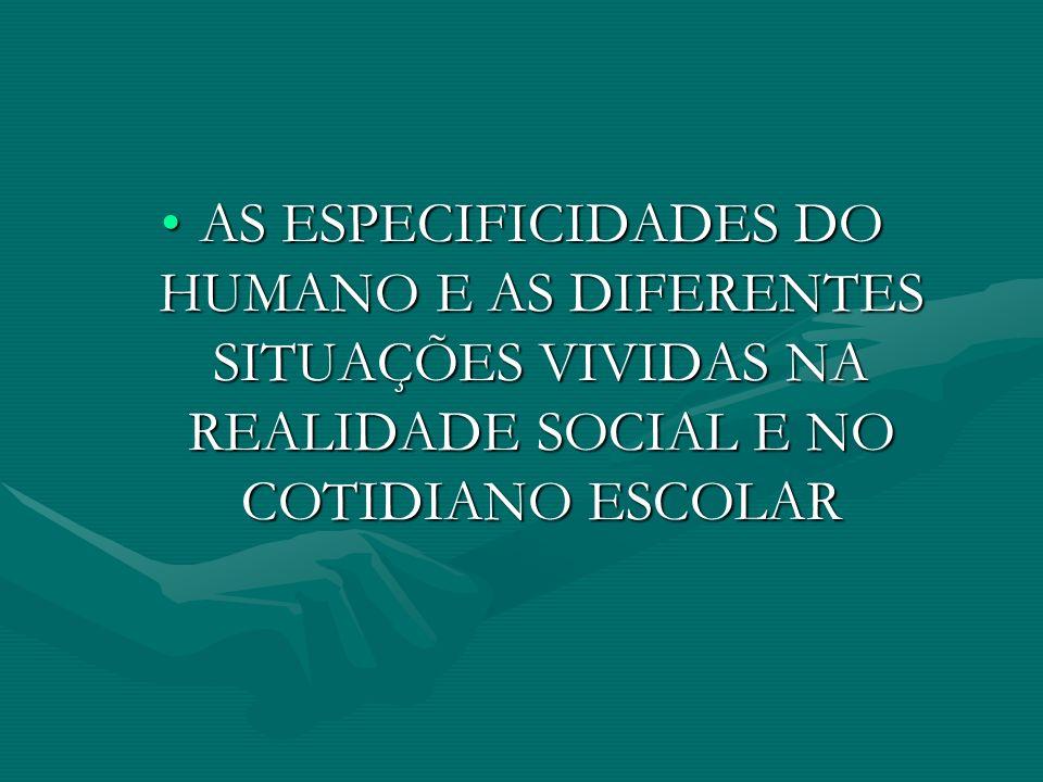 AS ESPECIFICIDADES DO HUMANO E AS DIFERENTES SITUAÇÕES VIVIDAS NA REALIDADE SOCIAL E NO COTIDIANO ESCOLAR