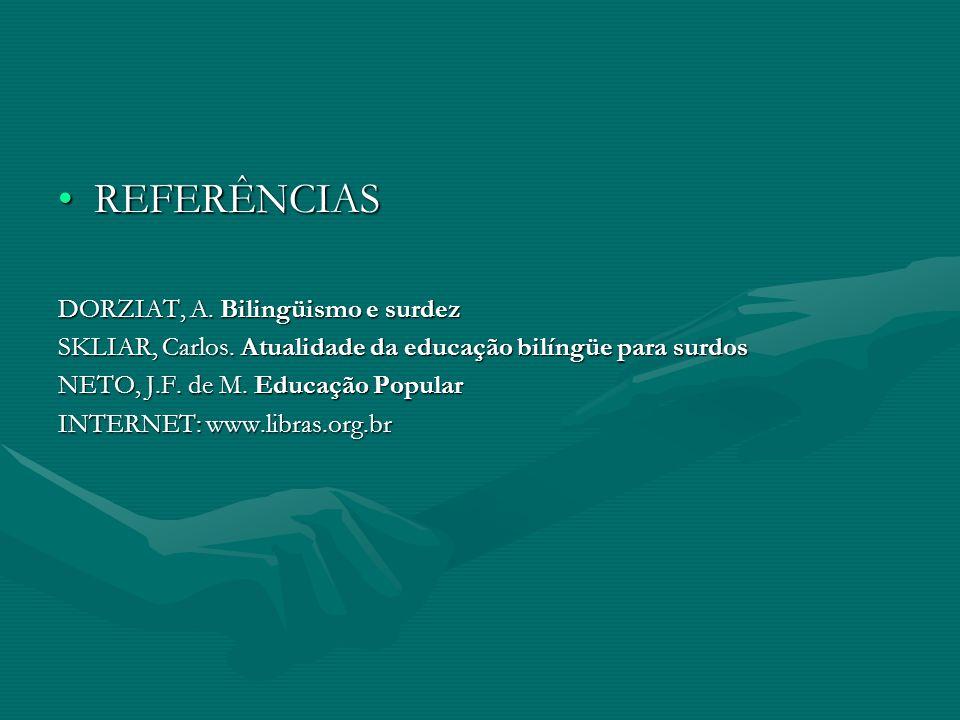 REFERÊNCIASREFERÊNCIAS DORZIAT, A. Bilingüismo e surdez SKLIAR, Carlos. Atualidade da educação bilíngüe para surdos NETO, J.F. de M. Educação Popular