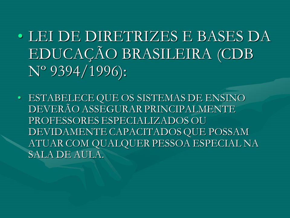 LEI DE DIRETRIZES E BASES DA EDUCAÇÃO BRASILEIRA (CDB Nº 9394/1996): ESTABELECE QUE OS SISTEMAS DE ENSINO DEVERÃO ASSEGURAR PRINCIPALMENTE PROFESSORES ESPECIALIZADOS OU DEVIDAMENTE CAPACITADOS QUE POSSAM ATUAR COM QUALQUER PESSOA ESPECIAL NA SALA DE AULA.
