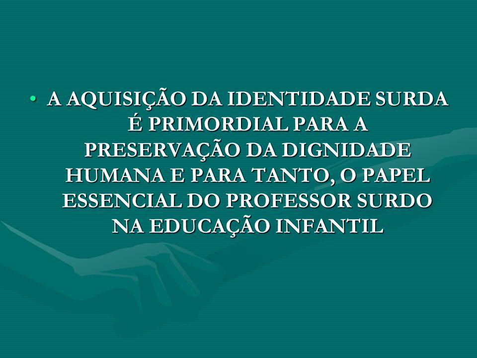 A AQUISIÇÃO DA IDENTIDADE SURDA É PRIMORDIAL PARA A PRESERVAÇÃO DA DIGNIDADE HUMANA E PARA TANTO, O PAPEL ESSENCIAL DO PROFESSOR SURDO NA EDUCAÇÃO INF