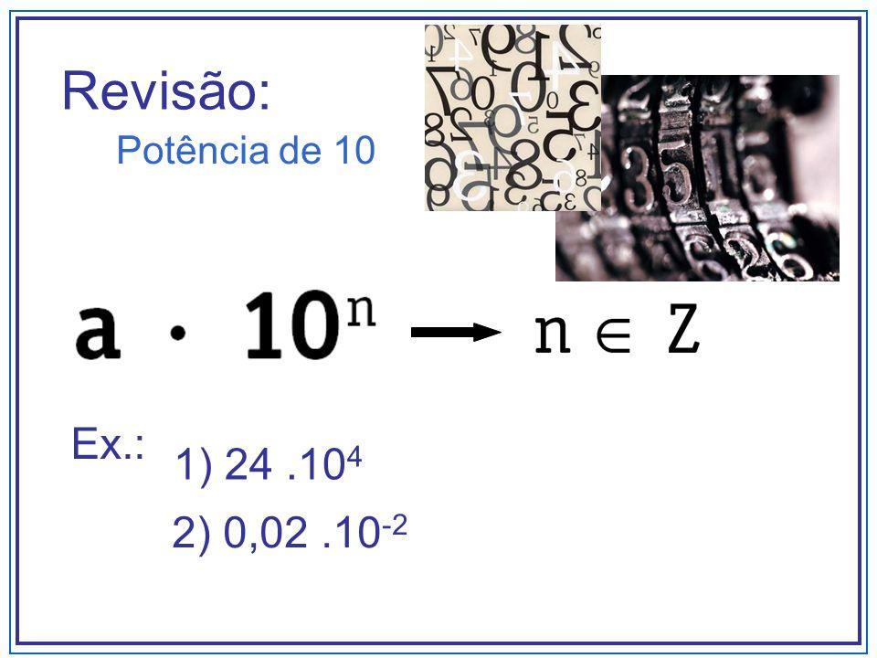 Revisão: Potência de 10 Ex.: 1) 24.10 4 2) 0,02.10 -2