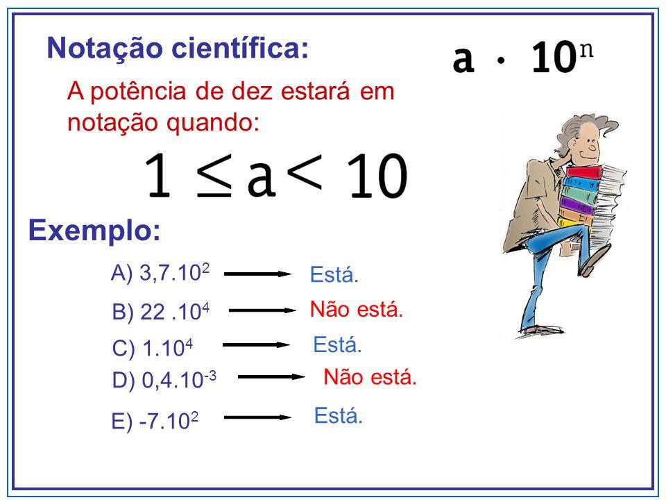 Notação científica: A potência de dez estará em notação quando: A) 3,7.10 2 C) 1.10 4 Está. E) -7.10 2 Está. Exemplo: B) 22.10 4 Não está. Está. D) 0,