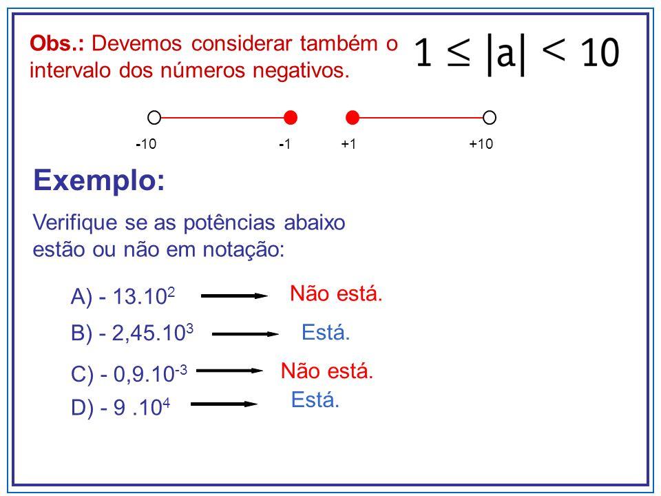 Obs.: Devemos considerar também o intervalo dos números negativos. -10-1 +10+1 Exemplo: A) - 13.10 2 B) - 2,45.10 3 C) - 0,9.10 -3 Não está. Está. Não