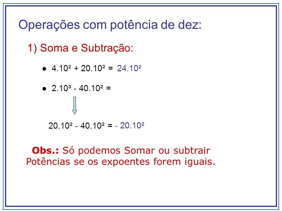 2) Multiplicação e Divisão 4.10 2 X 3.10 -3 = Soma os expoentes 8.10 3 / 2.10 2 = Subtrai os expoentes.
