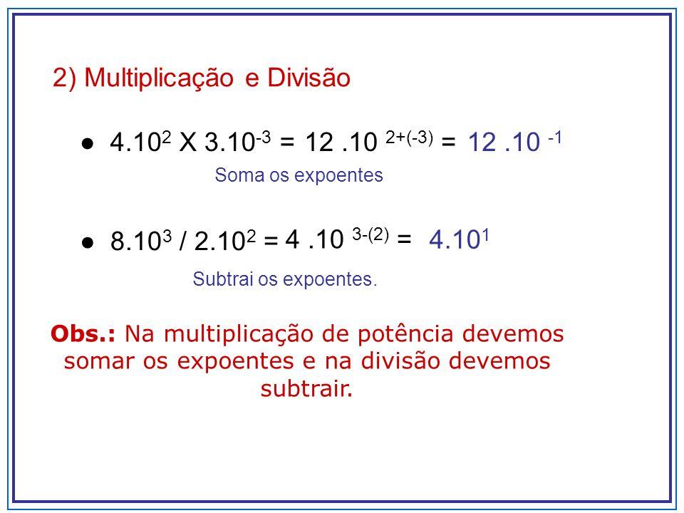 2) Multiplicação e Divisão 4.10 2 X 3.10 -3 = Soma os expoentes 8.10 3 / 2.10 2 = Subtrai os expoentes. 12.10 2+(-3) =12.10 -1 4.10 1 4.10 3-(2) = Obs