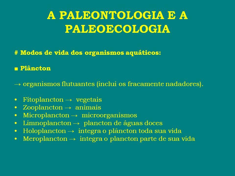 A PALEONTOLOGIA E A PALEOECOLOGIA # Modos de vida dos organismos aquáticos: Plâncton organismos flutuantes (inclui os fracamente nadadores). Fitoplanc