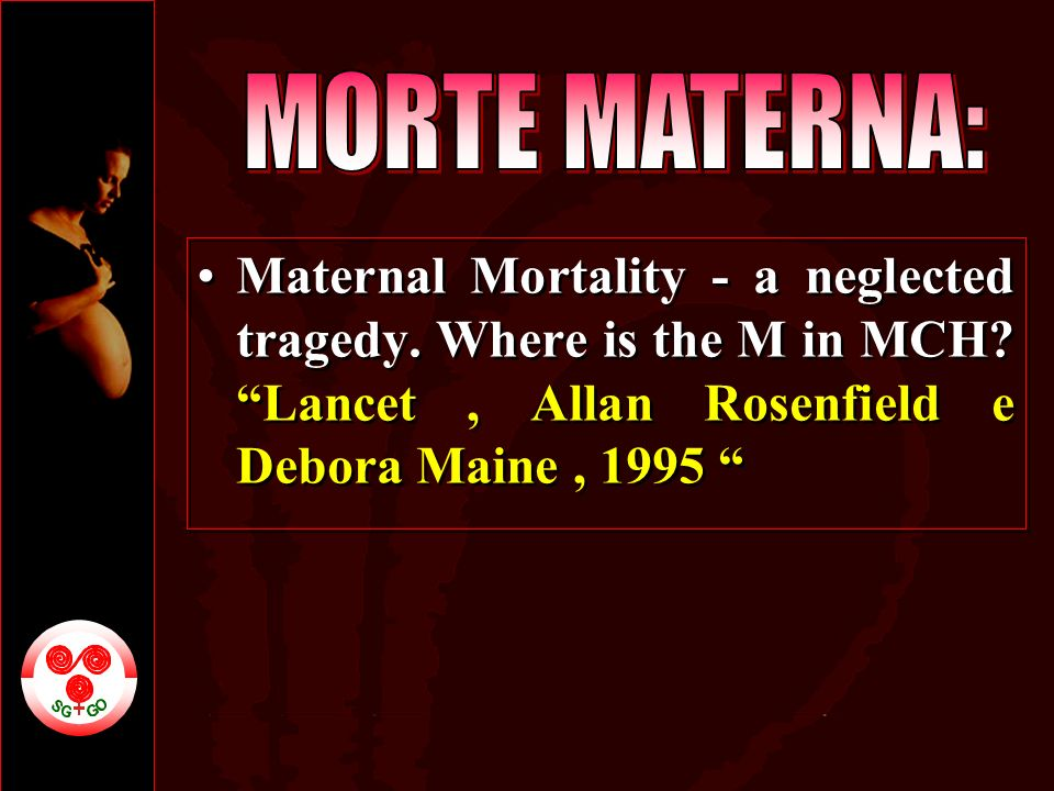 Maternal Mortality - a neglected tragedy. Where is the M in MCH? Lancet, Allan Rosenfield e Debora Maine, 1995