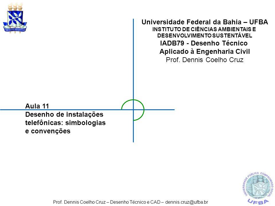 Aula 11 Desenho de instalações telefônicas: simbologias e convenções Prof. Dennis Coelho Cruz – Desenho Técnico e CAD – dennis.cruz@ufba.br Universida
