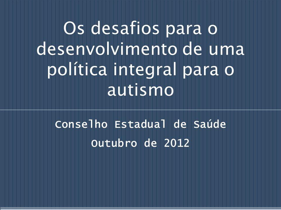 Os desafios para o desenvolvimento de uma política integral para o autismo Conselho Estadual de Saúde Outubro de 2012