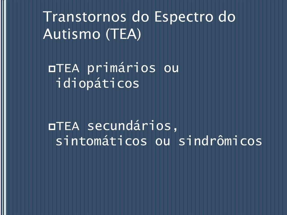 Transtornos do Espectro do Autismo (TEA) TEA primários ou idiopáticos TEA secundários, sintomáticos ou sindrômicos