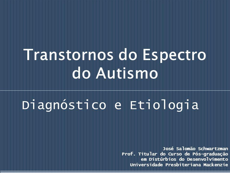 Transtornos do Espectro do Autismo Diagnóstico e Etiologia José Salomão Schwartzman Prof. Titular do Curso de Pós-graduação em Distúrbios do Desenvolv
