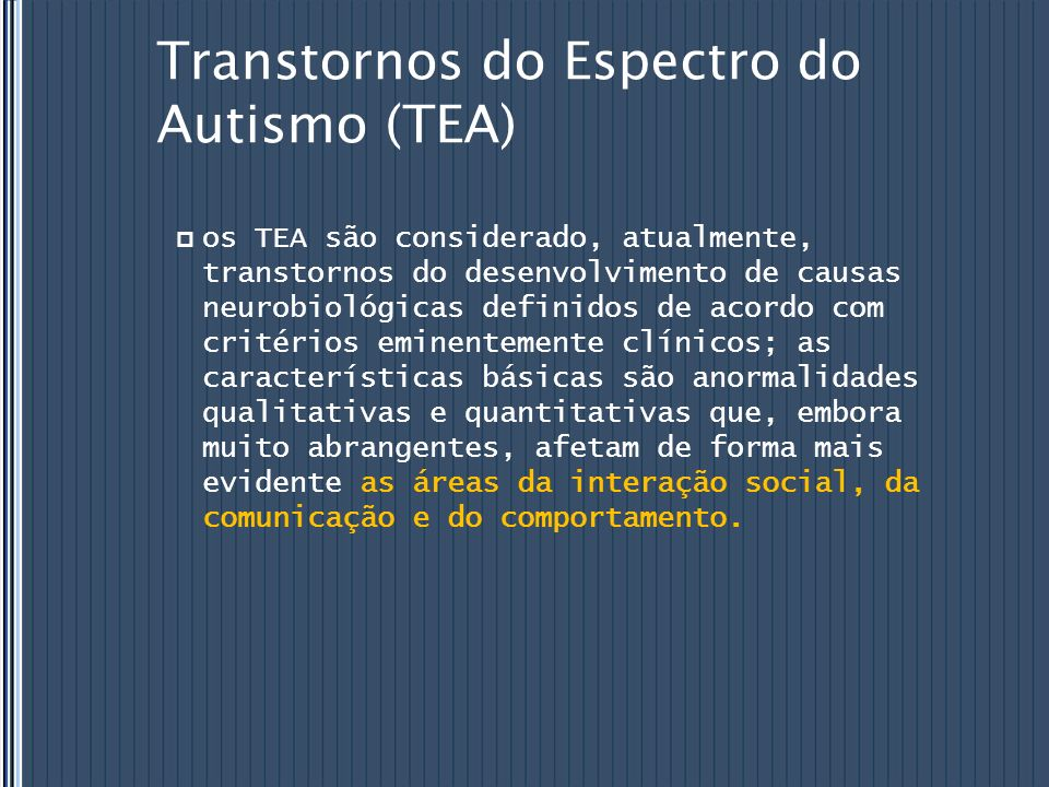Transtornos do Espectro do Autismo (TEA) os TEA são considerado, atualmente, transtornos do desenvolvimento de causas neurobiológicas definidos de aco