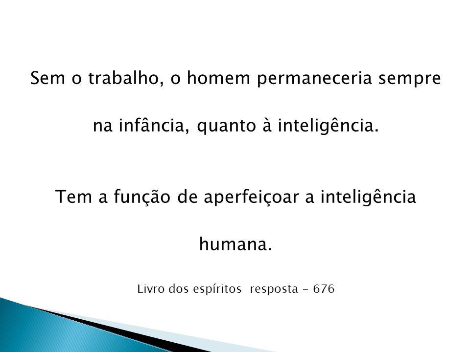 Sem o trabalho, o homem permaneceria sempre na infância, quanto à inteligência. Tem a função de aperfeiçoar a inteligência humana. Livro dos espíritos