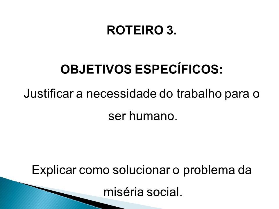 ROTEIRO 3. OBJETIVOS ESPECÍFICOS: Justificar a necessidade do trabalho para o ser humano. Explicar como solucionar o problema da miséria social.