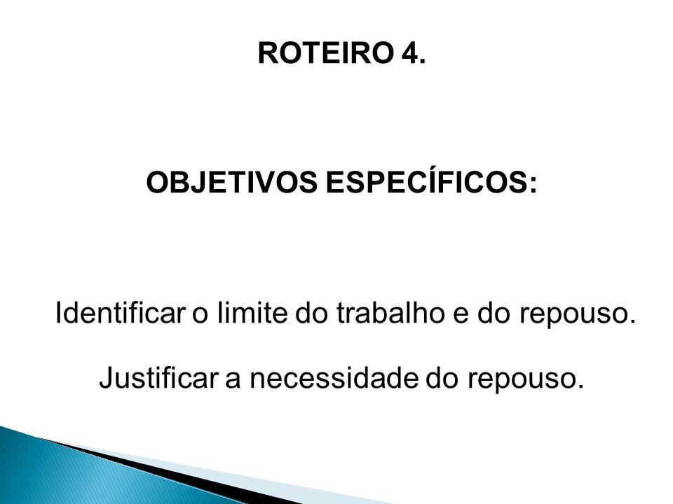 ROTEIRO 4. OBJETIVOS ESPECÍFICOS: Identificar o limite do trabalho e do repouso. Justificar a necessidade do repouso.