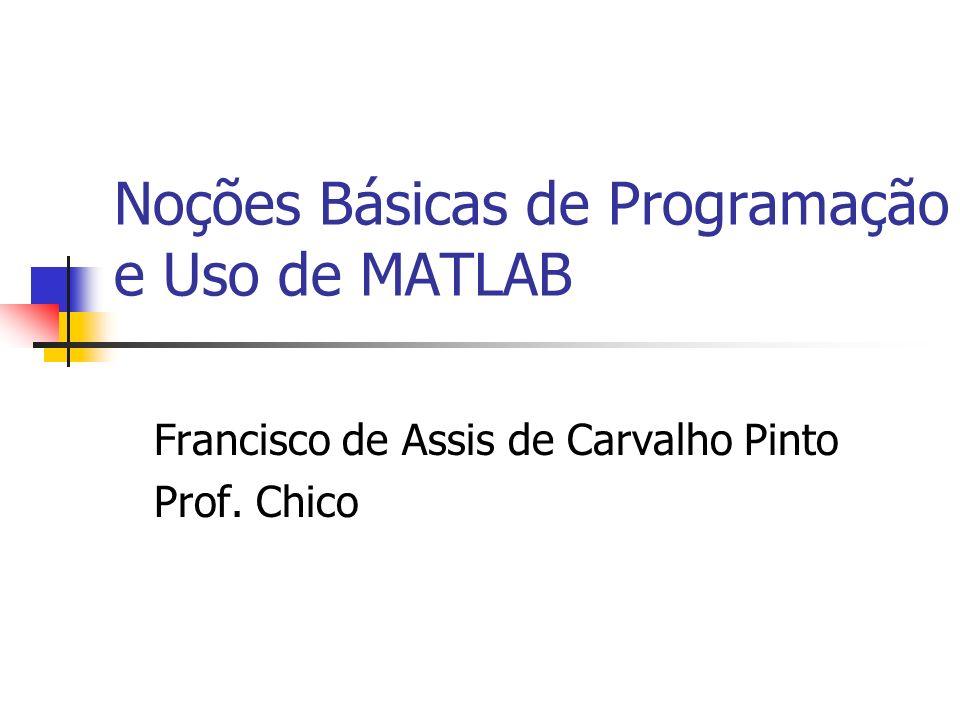 Noções Básicas de Programação e Uso de MATLAB Francisco de Assis de Carvalho Pinto Prof. Chico