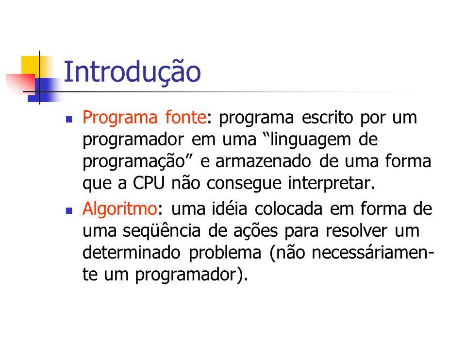 Introdução Programa fonte: programa escrito por um programador em uma linguagem de programação e armazenado de uma forma que a CPU não consegue interp