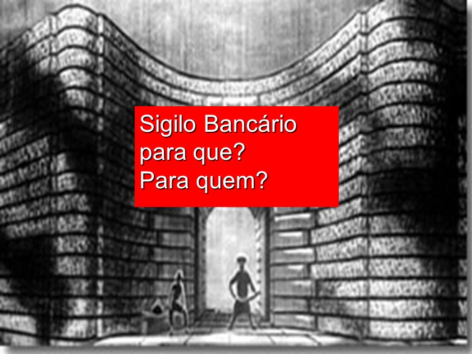 Sigilo Bancário para que? Para quem?