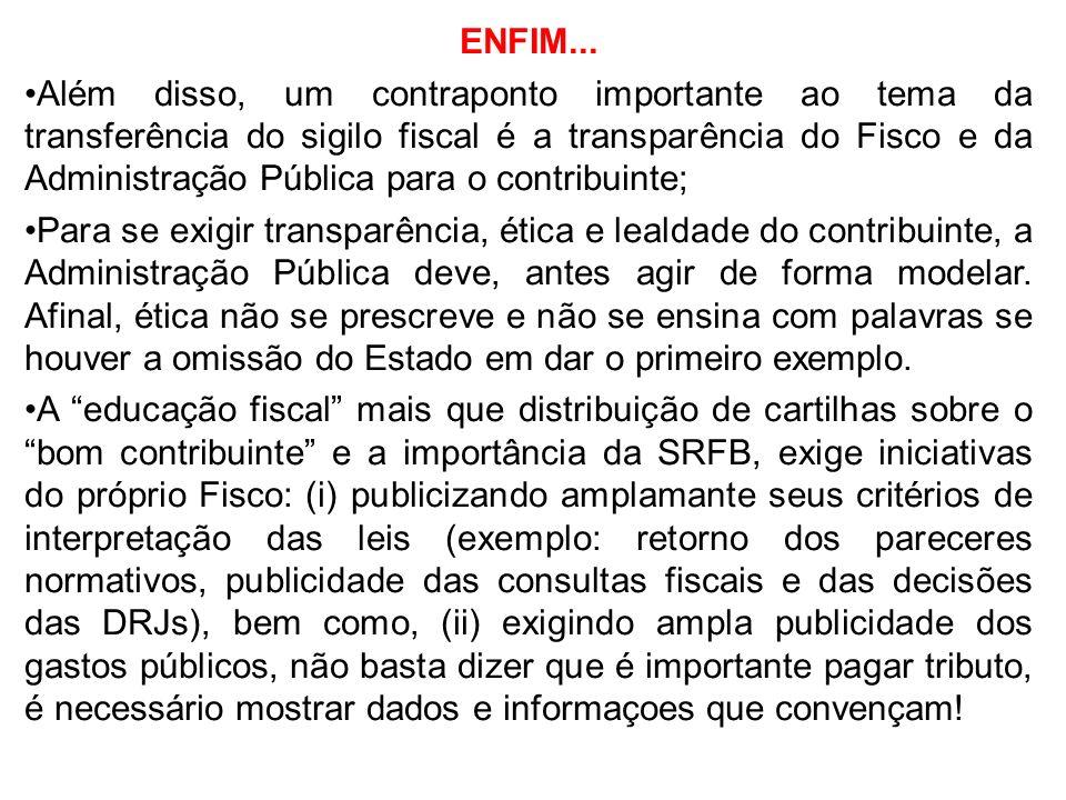 ENFIM... Além disso, um contraponto importante ao tema da transferência do sigilo fiscal é a transparência do Fisco e da Administração Pública para o