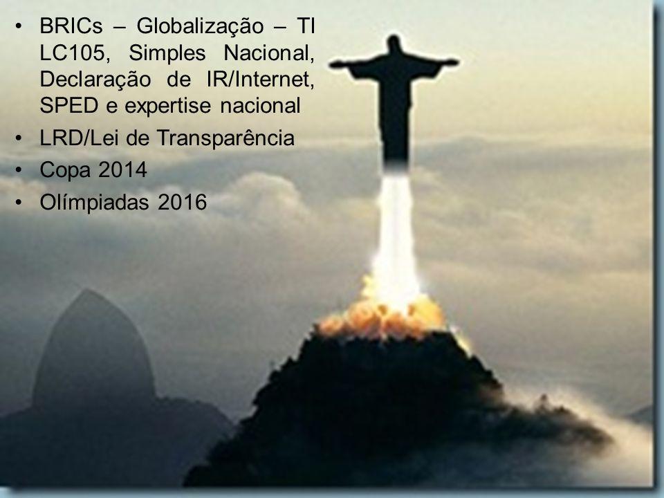 BRICs – Globalização – TI LC105, Simples Nacional, Declaração de IR/Internet, SPED e expertise nacional LRD/Lei de Transparência Copa 2014 Olímpiadas