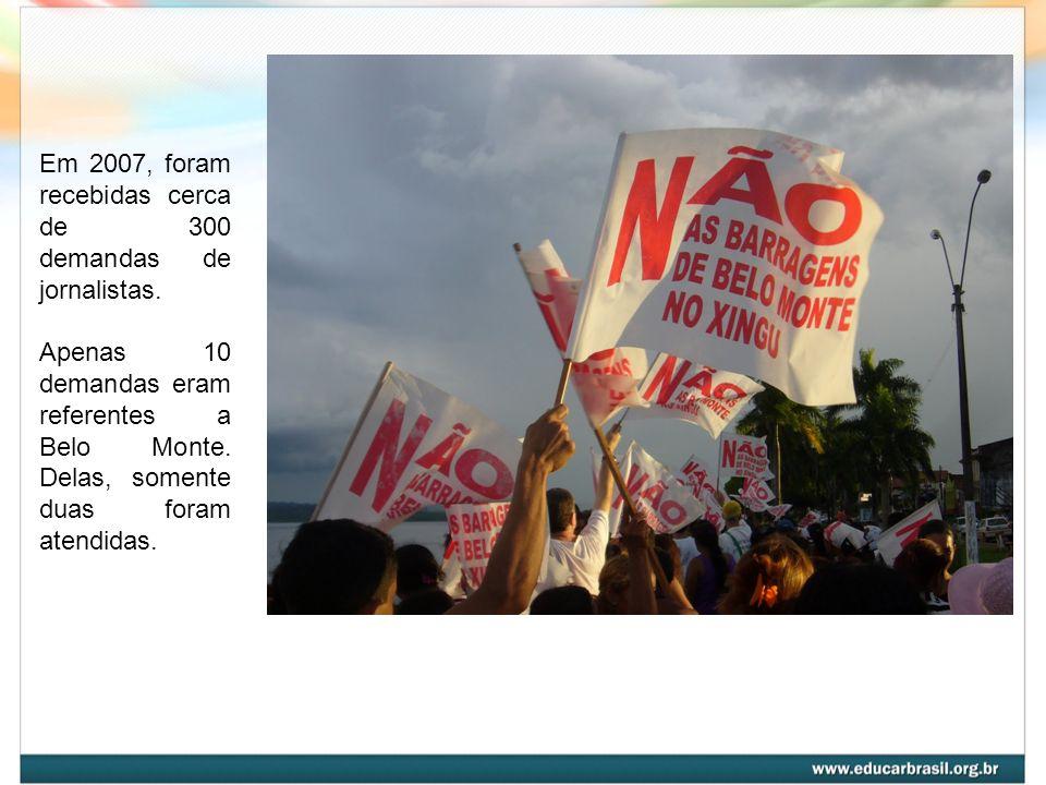 Em 2007, foram recebidas cerca de 300 demandas de jornalistas. Apenas 10 demandas eram referentes a Belo Monte. Delas, somente duas foram atendidas.