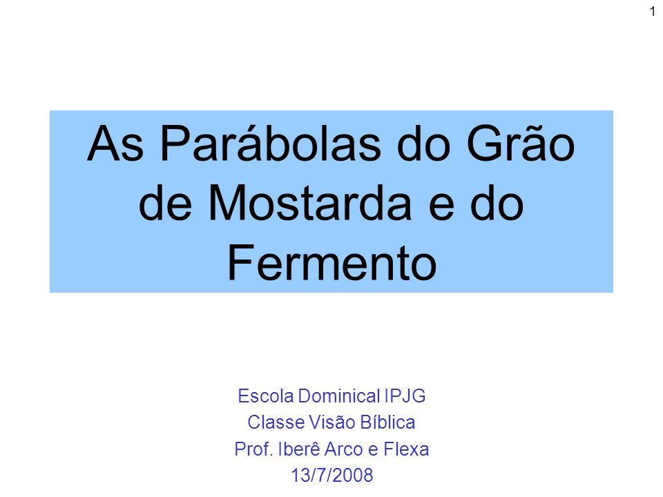 1 As Parábolas do Grão de Mostarda e do Fermento Escola Dominical IPJG Classe Visão Bíblica Prof. Iberê Arco e Flexa 13/7/2008