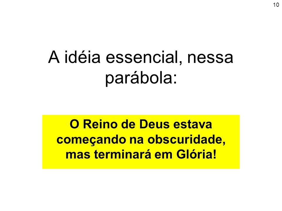 10 A idéia essencial, nessa parábola: O Reino de Deus estava começando na obscuridade, mas terminará em Glória!